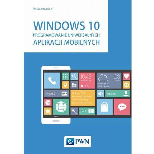 Windows 10. Programowanie uniwersalnych aplikacji mobilnych, Dawid Borycki