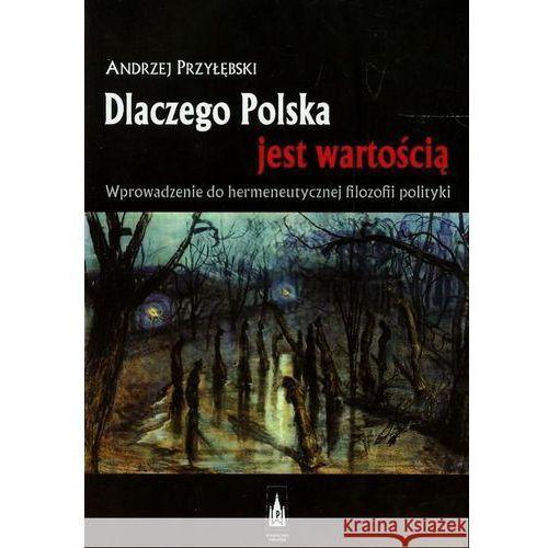 Dlaczego Polska jest wartością Wprowadzenie do hermeneutycznej filozofii polityki, Andrzej Przyłębski