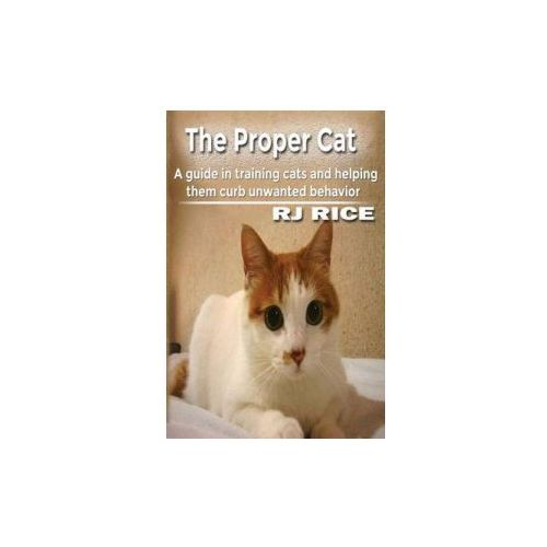 The Proper Cat: A Guide in Training Cats and Helping Them Curb Unwanted Behavior