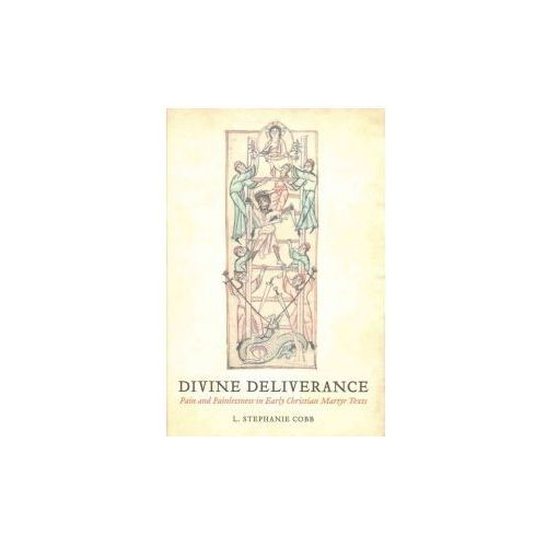 Divine Deliverance - Pain and Painlessness in Early Christian Martyr Texts (9780520293359)