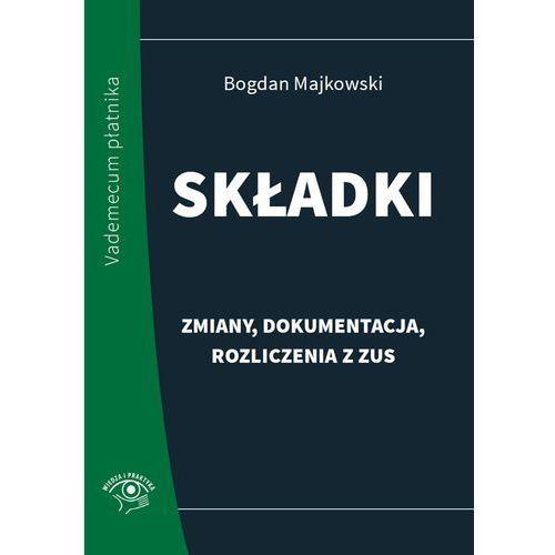 Składki - zmiany, dokumentacja, rozliczenia z ZUS - Bogdan Majkowski, Bogdan Majkowski