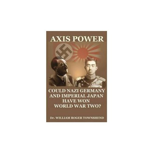 Axis Power: Could Nazi Germany and Imperial Japan Have Won World War II? (9781477610732)
