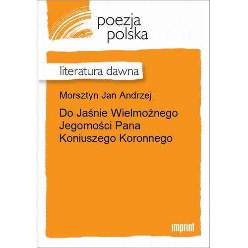 Do Jaśnie Wielmożnego Jegomości Pana Koniuszego Koronnego - Jan Andrzej Morsztyn, Jan Andrzej Morsztyn