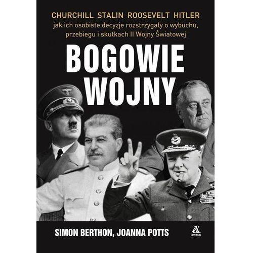 BOGOWIE WOJNY CHURCHILL STALIN ROOSEVELT HITLER JAK ICH OSTATNIE DECYZJE ROZTRZYGAŁY O WYBUCHU PRZEBIEGU I SKUTKACH II WOJNY ŚWIATOWEJ WYD. 2, Simon Berthon Joanna Potts