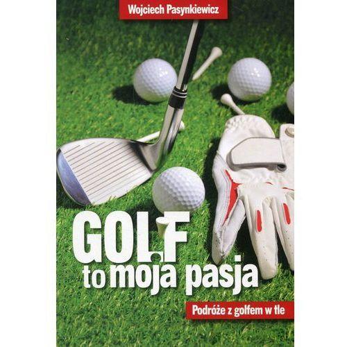 Golf to moja pasja Podróże z golfem w tle - Wojciech Pasynkiewicz, Edipresse Polska