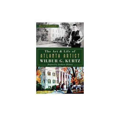 The Art and Life of Atlanta Artist Wilbur G. Kurtz:: Inspired by Southern History (9781626193024)