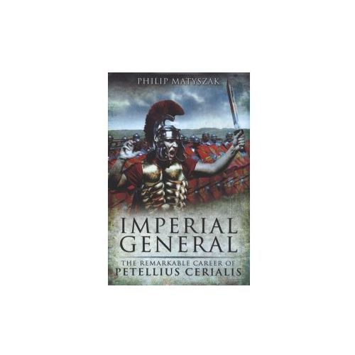 Imperial General : The Remarkable Career Of Petilius Cerealis