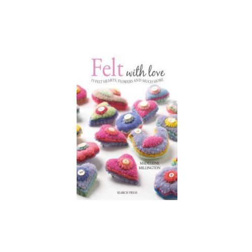 Felt With Love : 15 Felt Hearts, Flowers And Much More, Millington, Madeleine