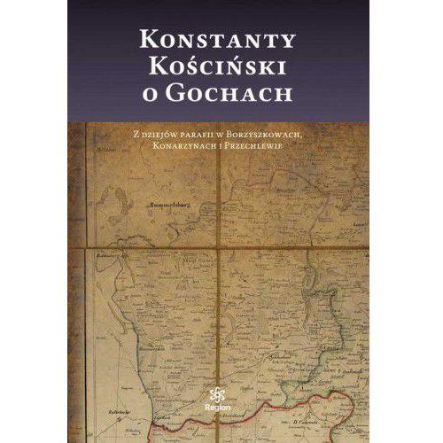Konstanty Kościński o Gochach. Z dziejów parafii w Borzyszkowach, Konarzynach i Przechlewie (miękka oprawa)