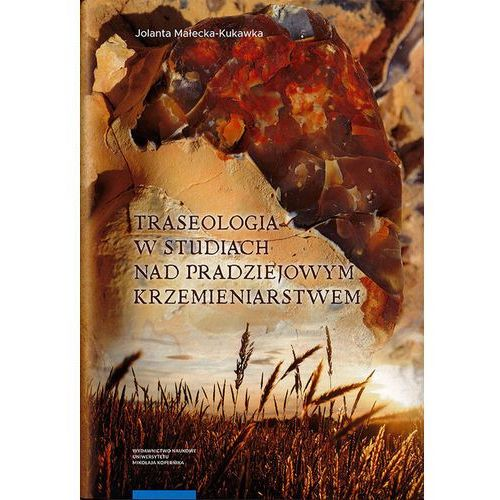 Traseologia w studiach nad pradziejowym krzemieniarstwem - Małecka-Kukawka Jolanta (248 str.)