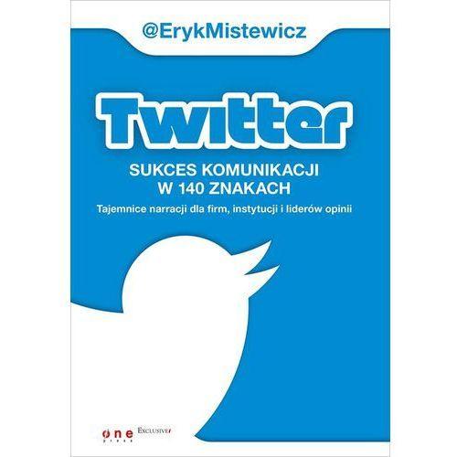 Twitter -sukces komunikacji w 140 znakach Tajemnice narracji dla firm, instytucji i liderów opinii, Helion