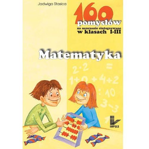 Matematyka - 160 pomysłów na nauczanie zintegrowane w klasach I-III - Jadwiga Stasica, Jadwiga Stasica