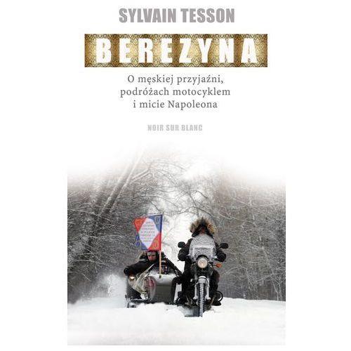 Berezyna O męskiej przyjaźni, podróżach motocyklem i micie Napoleona (9788365613530)