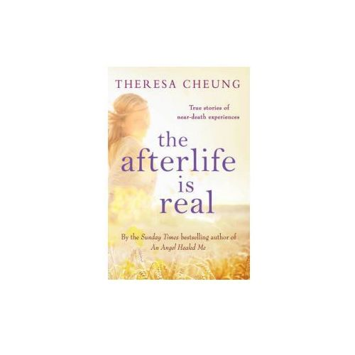 The Afterlife Is Real : True Stories Of People Who Have Glimpsed Life After Death, Cheung, Theresa