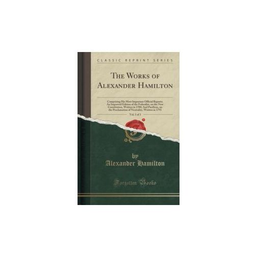 The Works of Alexander Hamilton, Vol. 1 of 3 (9781333299811)