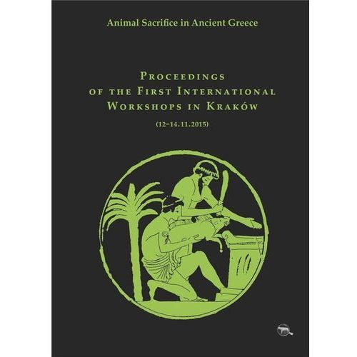 Animal Sacrifice in Ancient Greece Proceedings of the First International Workshops in Kraków (12-14.11.2015) - Krzysztof Bielawski (228 str.)