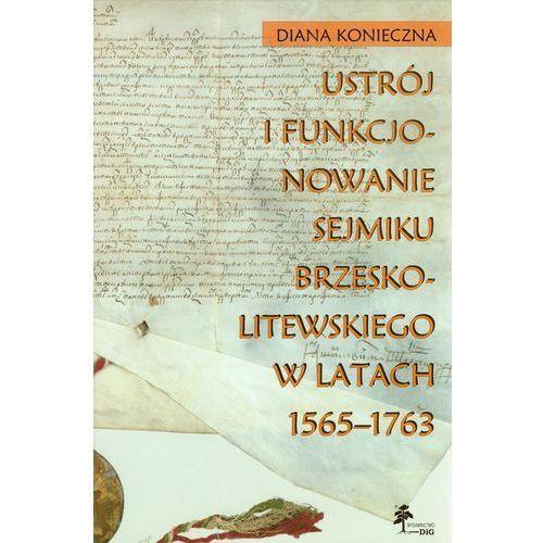 Ustrój I Funkcjonowanie Sejmiku Brzeskolitewskiego W Latach 1565-1763 (2013)
