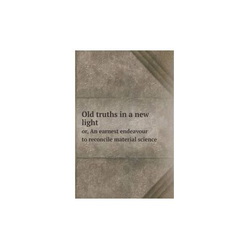 Old Truths in a New Light Or, an Earnest Endeavour to Reconcile Material Science (9785518854147)