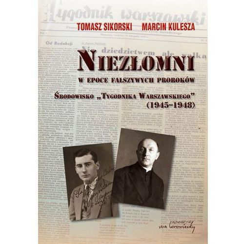Niezłomni w epoce fałszywych proroków Środowisko Tygodnika Warszawskiego (1945-1948)