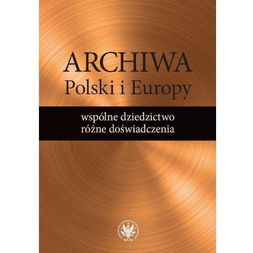 Archiwa Polski i Europy: wspólne dziedzictwo - różne doświadczenia (336 str.)