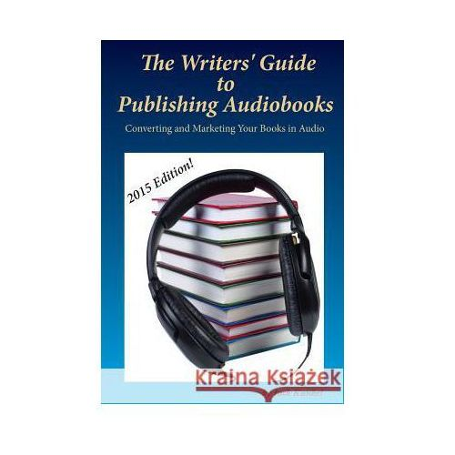The Writers' Guide to Publishing Audiobooks: Converting and Marketing Your Books in Audio, Jack Kunkel