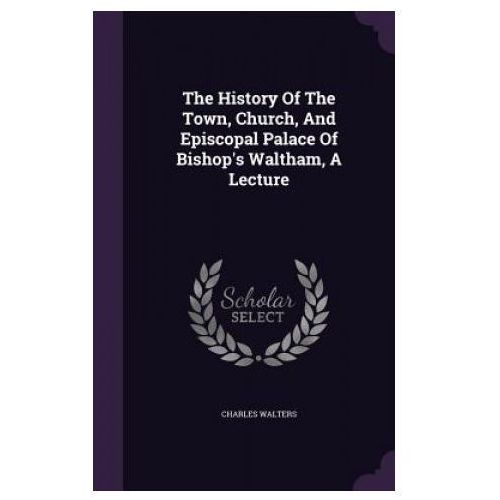 History of the Town, Church, and Episcopal Palace of Bishop's Waltham, a Lecture