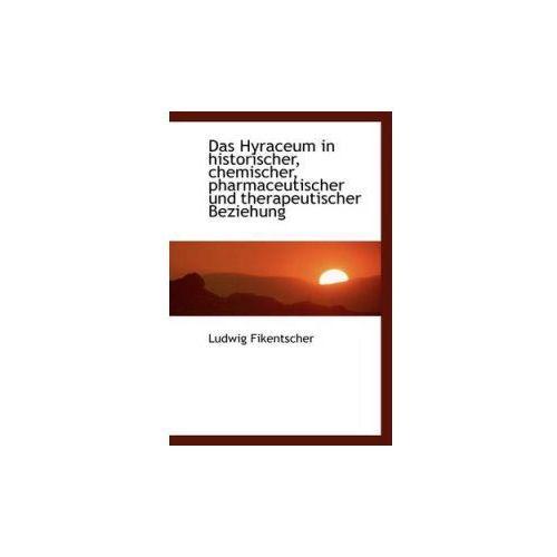 Hyraceum in Historischer, Chemischer, Pharmaceutischer Und Therapeutischer Beziehung (9781110117727)