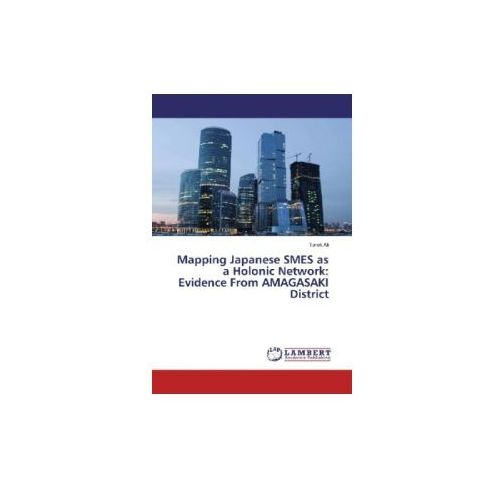 Mapping Japanese SMES as a Holonic Network: Evidence From AMAGASAKI District (9783659881275)