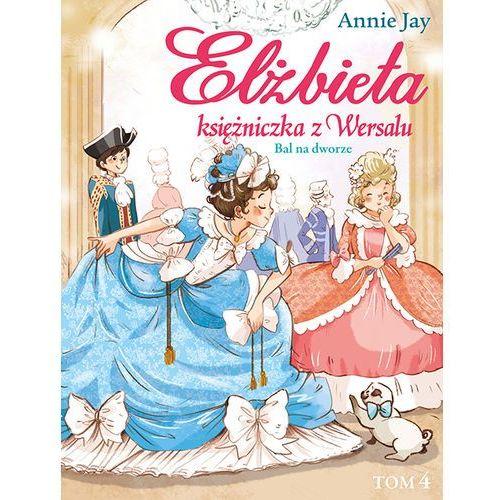 Bal na dworze. Elżbieta, księżniczka z Wersalu - ANNIE JAY (9788379154944)