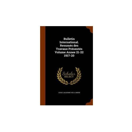 Bulletin International. Resumes Des Travaux Presentes Volume Annee 21-22 1917-20 (9781344617253)