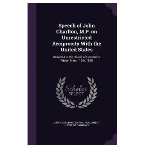 Speech of John Charlton, M.P. on Unrestricted Reciprocity with the United States (9781354483220)