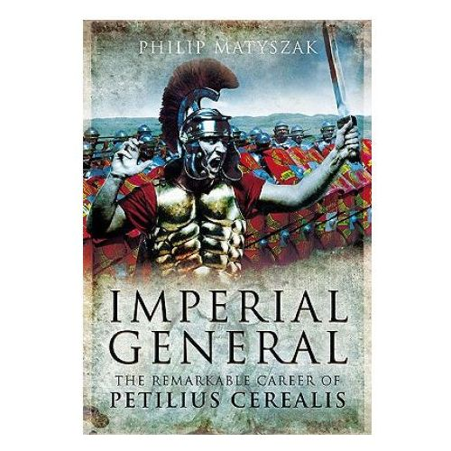 Imperial General: the Remarkable Career of Petilius Cerealis