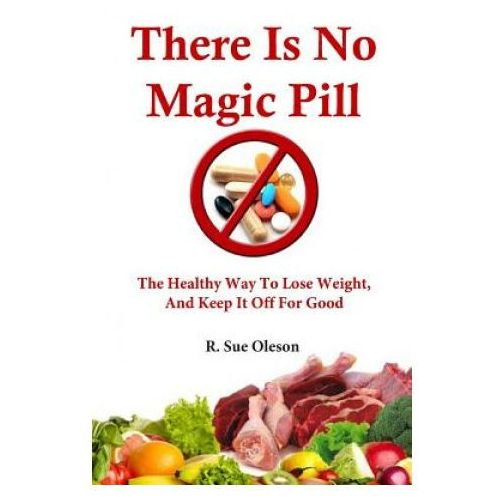 There Is No Magic Pill: The Healthy Way to Lose Weight, and Keep It Off for Good