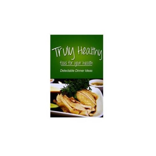 Truly Healthy - Delectable Dinner Ideas (Free of Grains, Refined Sugar, Processe (9781494326715)