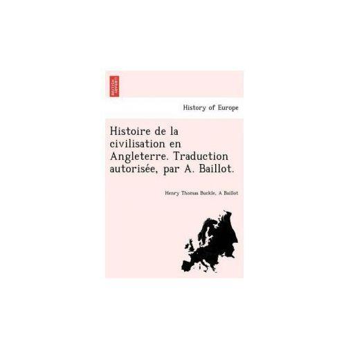 Histoire de La Civilisation En Angleterre. Traduction Autorise E, Par A. Baillot. (9781241799601)