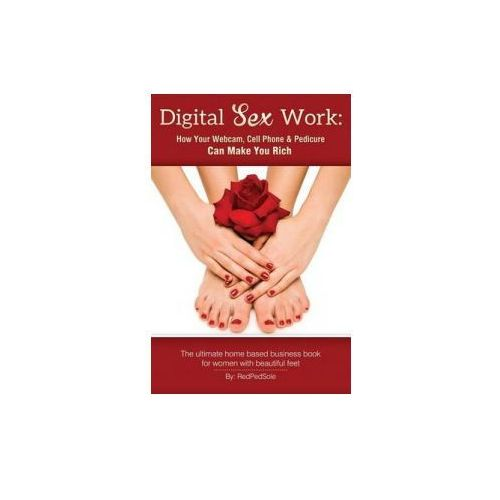 Digital Sex Work: How Your Webcam, Cell Phone & Pedicure Can Make You Rich (9781502784957)