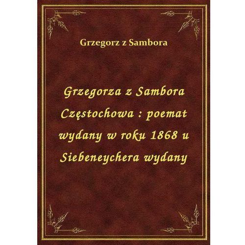 Grzegorza z Sambora Częstochowa: poemat wydany w roku 1868 u Siebeneychera wydany (9788328452947)