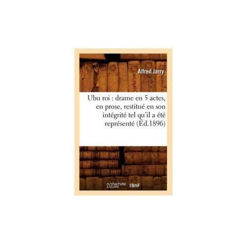 Ubu Roi: Drame En 5 Actes, En Prose, Restitue En Son Integrite Tel Qu'il a Ete Represente (Ed.1896) (9782012630383)