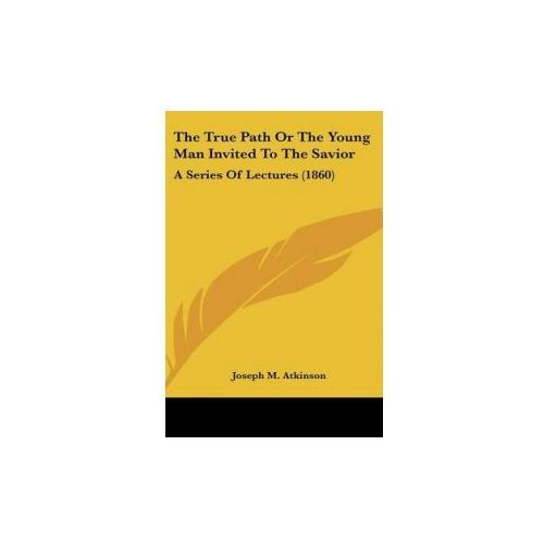 The True Path Or The Young Man Invited To The Savior: A Series Of Lectures (1860) (9781436524476)
