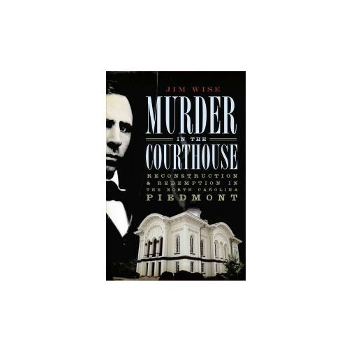 Murder in the Courthouse: Reconstruction & Redemption in the North Carolina Piedmont (9781596297555)