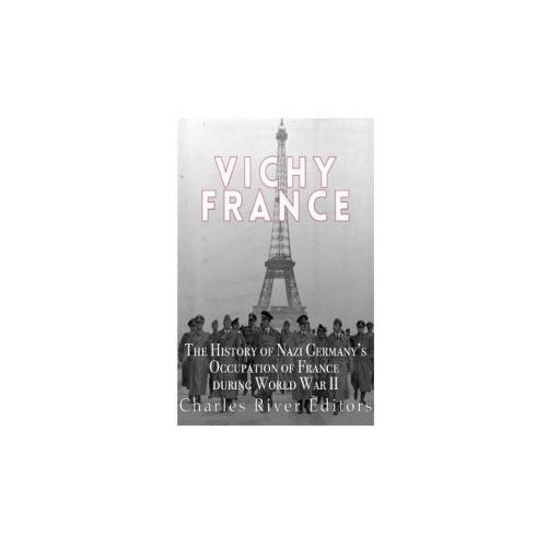 Vichy France: The History of Nazi Germany's Occupation of France During World War II (9781543002126)