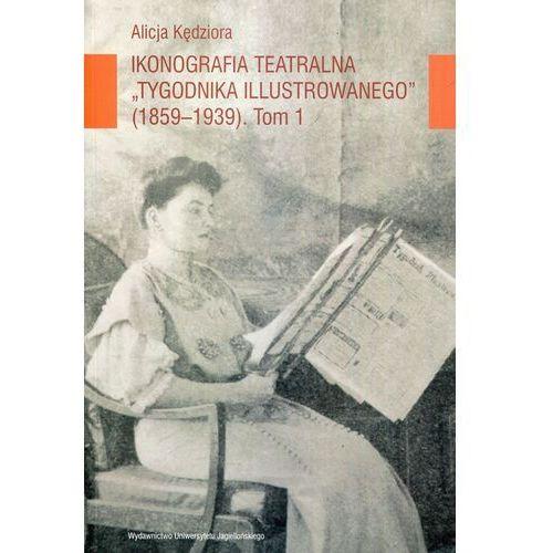 Ikonografia teatralna Tygodnika Ilustrowanego 1859-1939 Tom 1