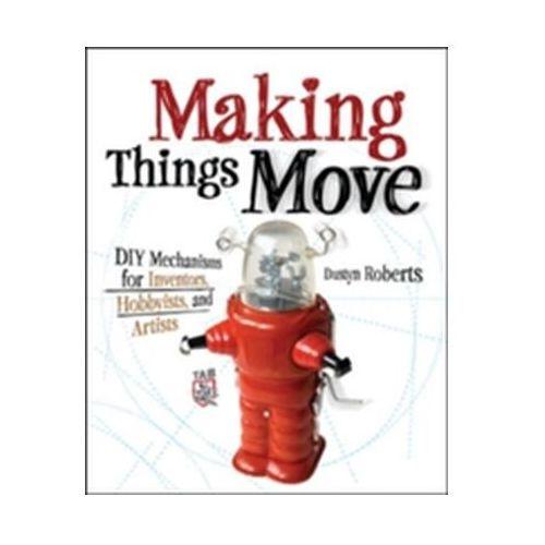 Making Things Move DIY Mechanisms for Inventors, Hobbyists, and Artists (9780071741675)
