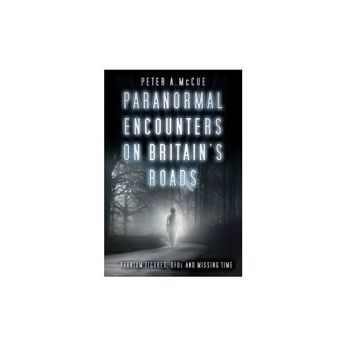 Paranormal Encounters on Britain's Roads (9780750984386)