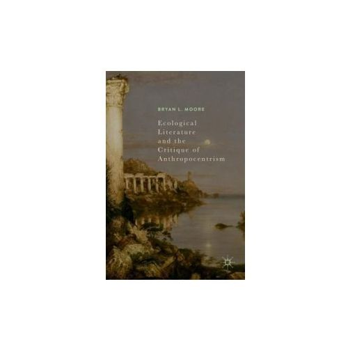 Ecological Literature and the Critique of Anthropocentrism (9783319607375)