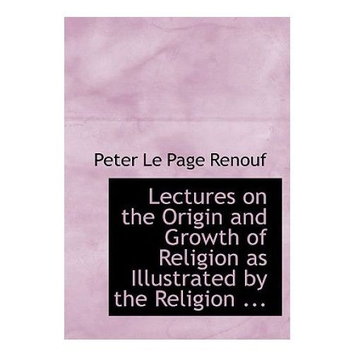 Lectures on the Origin and Growth of Religion as Illustrated by the Religion...