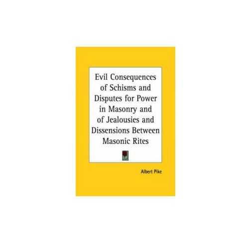 Evil Consequences of Schisms and Disputes for Power in Masonry and of Jealousies and Dissensions Between Masonic Rites (1858) (9780766101074)