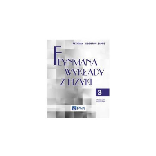 Feynmana wykłady z fizyki. Tom 3. Mechanika kwantowa - Feynman Richard P., Leighton Robert B., Sands Matthew