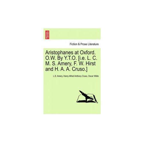 Aristophanes at Oxford. O.W. by Y.T.O. [I.E. L. C. M. S. Amery, F. W. Hirst and H. A. A. Cruso.]