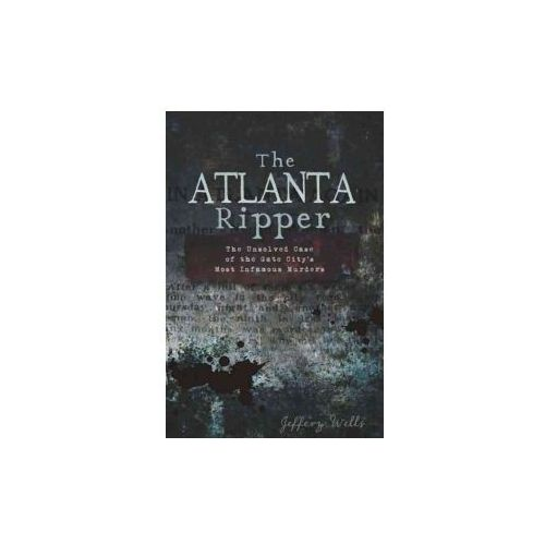 The Atlanta Ripper: The Unsolved Story of the Gate City's Most Infamous Murders (9781609493813)